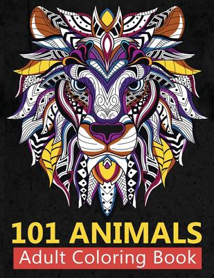 101 Animals Adult Coloring Book: Stress Relieving Coloring Books For Adults Featuring New Collections of Elephants, Lion and Roses, Cats, Dogs to Whal