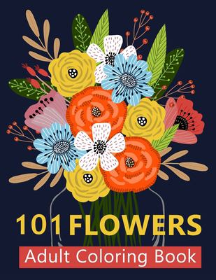101 Flower Adult Coloring Book: Coloring Books For Adults Featuring Beautiful Floral Patterns, Bouquets, Wreaths, Swirls, Decorations, Stress Relievin