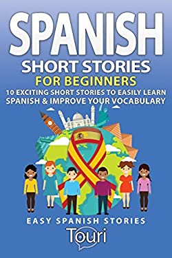 Spanish Short Stories for Beginners: 10 Exciting Short Stories to Easily Learn Spanish & Improve Your Vocabulary (Easy Spanish Stories)