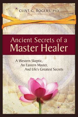 Ancient Secrets of a Master Healer: A Western Skeptic, An Eastern Master, And Lifes Greatest Secrets