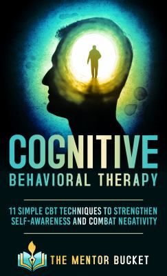 Cognitive Behavioral Therapy - 11 Simple CBT Techniques to Strengthen Self-Awareness and Combat Negativity