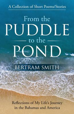 From the Puddle to the Pond: A Collection of Short Poems and Stories Reflections of My Life's Journey in the Bahamas and America