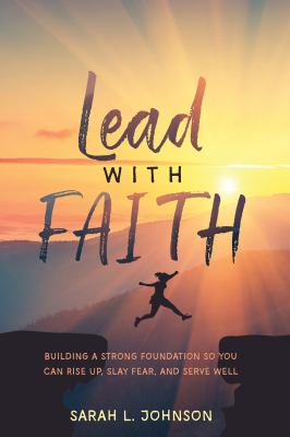 Lead with FAITH: Building a Strong Foundation so You Can Rise Up, Slay Fear, and Serve Well