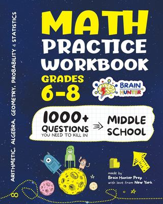 Math Practice Workbook Grades 6-8: 1000+ Questions You Need to Kill in Middle School by Brain Hunter Prep (Arithmetic, Algebra, Geometry, Measurement,