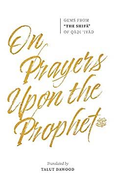 "On Prayers Upon the Prophet : Gems from ""The Shifa"" of Qadi 'Iyad"