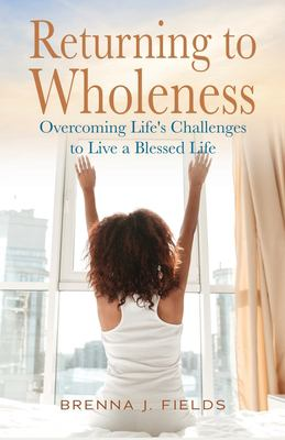 Returning to Wholeness: Overcoming Life's Challenges to Live a Blessed Life