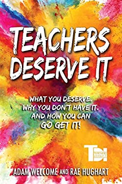 Teachers Deserve It: What You Deserve. Why You Don't Have It. And How You Can Go Get It.