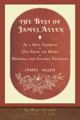 The Best of James Allen: Includes As a Man Thinketh and Out From the Heart