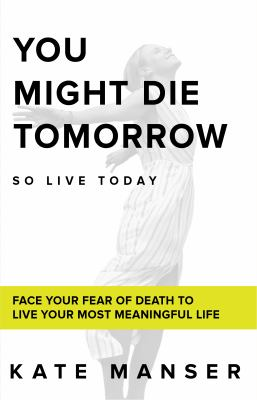 YOU MIGHT DIE TOMORROW: Face Your Fear of Death to Live Your Most Meaningful Life