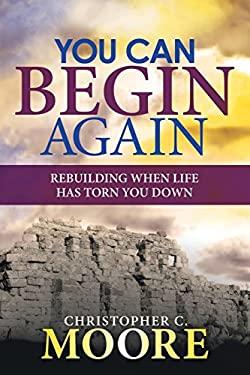 You Can Begin Again: Rebuilding When Life Has Torn You Down