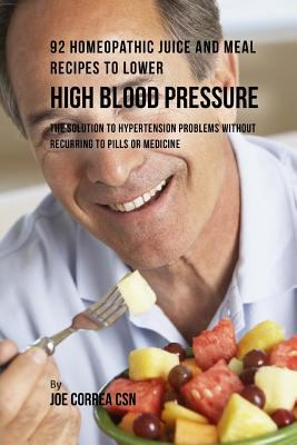 92 Homeopathic Juice and Meal Recipes to Lower High Blood Pressure: The Solution to Hypertension Problems without Recurring to Pills or Medicine