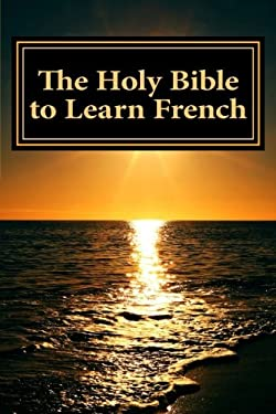 The Holy Bible to Learn French: Bilingual Book (English and French Edition)