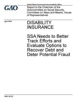 Disability insurance, SSA needs to better track efforts and evaluate options and recover debt and deter potential fraud : report to the Chairman of ..