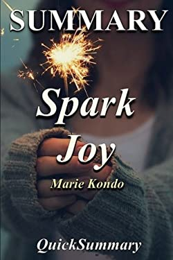 Summary - Spark Joy: Book by Marie Kondo: An Illustrated Master Class on the Art of Organizing and Tidying Up (Spark Joy - A Complete Summary - Book,