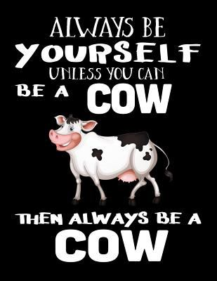 Always Be Yourself Unless You Can Be A Cow Then Always Be A Cow: Notebooks For School (Back To School Notebook, Composition College Ruled)(8.5 x 11)(S