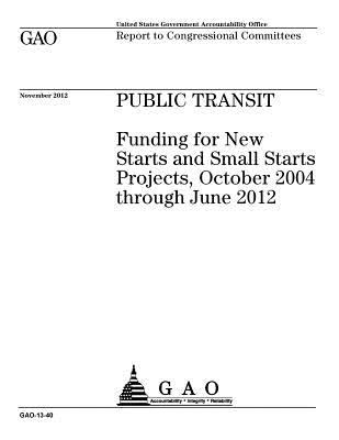 Public transit : funding for New Starts and Small Starts projects, October 2004 through June 2012 : report to congresisonal committees.