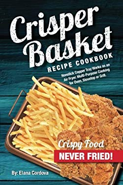 Crisper Basket Recipe Cookbook: Nonstick Copper Tray Works as an Air Fryer. Multi-Purpose Cooking for Oven, Stovetop or Grill. (Crispy Healthy Cooking