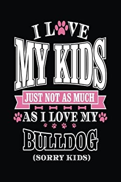 I Love My Kids Just Not As Much As I Love My Bulldog (Sorry Kids): Blank Books & Journals (notebook, journal, diary)