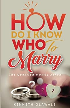 How Do I Know Who to Marry.: The Question Mostly asked about Love, Relationship and Marriage: Advice for Christian Singles on Dating