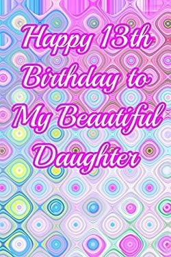Happy 13th Birthday to My Beautiful Daughter: Blank Lined 6x9 Journal Notebook - 13th Birthday - Beautiful Gift for 13 Year Old Birthday Girl, Family,