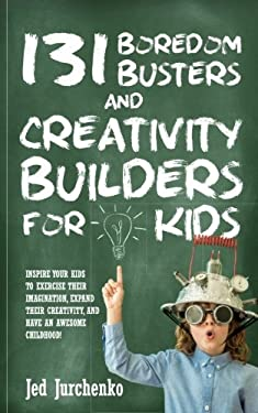 131 Boredom Busters and Creativity Builders For Kids: Inspire your kids to exercise their imagination, expand their creativity,  and have an awesome c