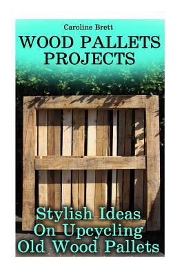 Wood Pallets Projects: Stylish Ideas On Upcycling Old Wood Pallets