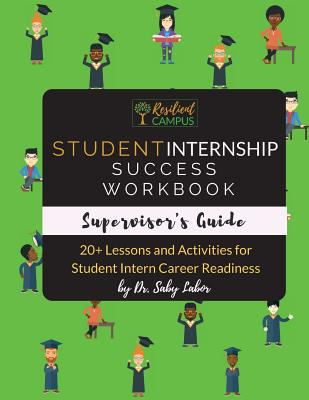 Student Internship Success Workbook (Supervisor's Guide): 20+ Lessons and Activities for Student Intern Career Readiness (Student Internship Success B