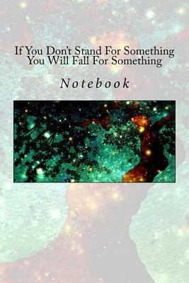 If You Don't Stand For Something You Will Fall For Something: Notebook