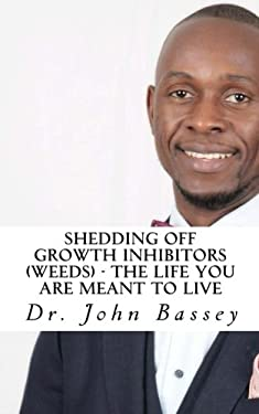 Shedding Off Growth Inhibitors (Weeds) - The Life You Are Meant To Live: You Are Already Helped - Don't Suffer Anymore! (A New Beginning) (Volume 10)