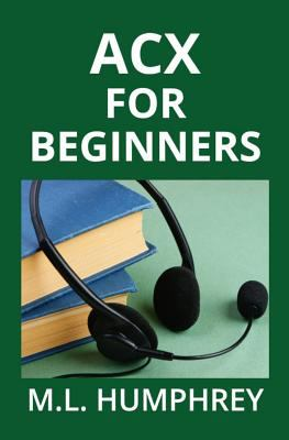 ACX For Beginners (Self-Publishing Essentials) (Volume 4)