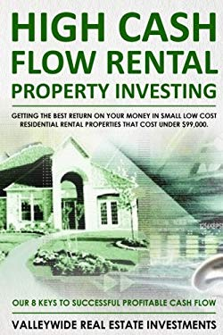 High Cash Flow Rental Property Investing: Getting The Best Return On Your Money In Small Low Cost Residential Rental Properties That Cost Under $99,00
