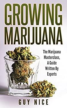 Growing Marijuana: The Marijuana Masterclass, A Guide Written By Experts (Volume 1)