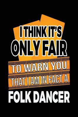 I Think It's Only Fair To Warn You That I Am In Fact A Folk Dancer: Funny Journal, Blank Lined Journal Notebook, 6 x 9 (Journals To Write In)