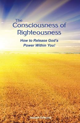 The Consciousness of Righteousness: How to Release God's Power Within You!