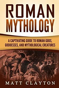 Roman Mythology: A Captivating Guide to Roman Gods, Goddesses, and Mythological Creatures