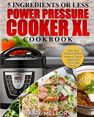 Power Pressure Cooker XL Cookbook: 5 Ingredients Or Less  Easy and Delicious Electric Pressure Cooker Recipes For The Whole Family (Power Pressure Coo