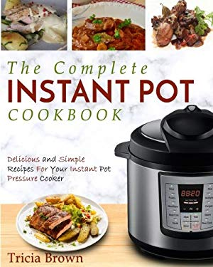 Instant Pot Cookbook: The Complete Instant Pot Cookbook – Delicious and Simple Recipes For Your Instant Pot Pressure Cooker (Electric Pressure Cooker