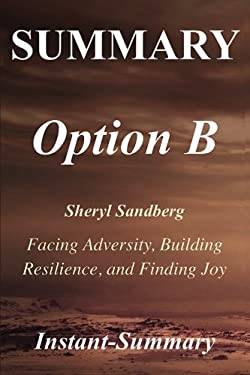 Summary - Option B: Book by Sheryl Sandberg and Adam Grant - Facing Adversity, Building Resilience, and Finding Joy (Option B: A Full Book Summary - B