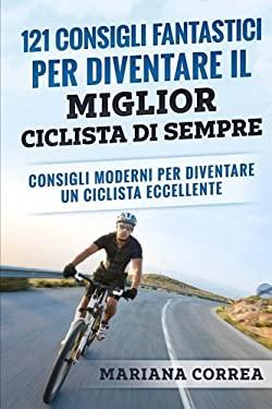 121 CONSIGLI FANTASTICI PER DIVENTARE IL MIGLIOR CICLISTA Di SEMPRE: CONSIGLI MODERNI PER DIVENTARE Un CICLISTA ECCELLENTE (Italian Edition)