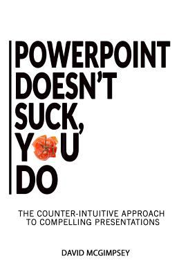 PowerPoint Doesn't Suck, You Do: The counter-intuitive approach to compelling presentations