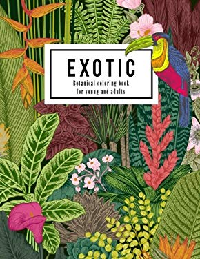 Exotic botanical coloring book for young and adults : Beautiful hand drawn of nature paradise included tropical plants, flowers, and birds: Large ...