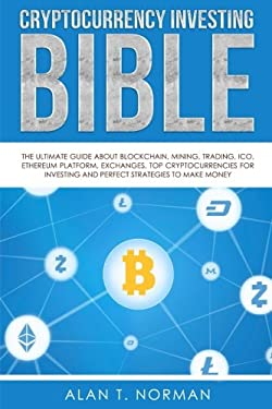 Cryptocurrency Investing Bible: The Ultimate Guide About Blockchain, Mining, Trading, ICO, Ethereum Platform, Exchanges, Top Cryptocurrencies for Inve