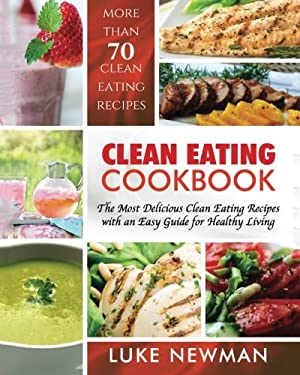 Clean Eating Cookbook: The Most Delicious Clean Eating Recipes with an Easy Guide for Healthy Living