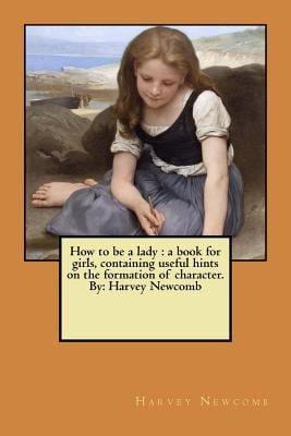How to be a lady : a book for girls, containing useful hints on the formation of character. By: Harvey Newcomb