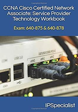 CCNA Cisco Certified Network Associate Service Provider Technology Workbook: Exam: 640-875 & 640-878