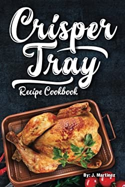 Crisper Tray Recipe Cookbook: Newest Complete Revolutionary Nonstick Copper Basket Air Fryer Style Cookware. Works Magic on Any Grill, Stovetop or in
