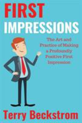 First Impressions: The Art and Practice of Making a Profoundly Positive First Impression
