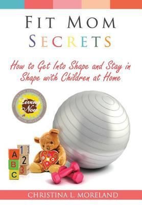 Fit Mom Secrets: How To Get Into Shape and Stay In Shape With Children at Home