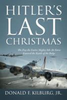 Hitler's Last Christmas: The Day the Entire Mighty 8th Air Force Entered the Battle of the Bulge