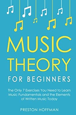Music Theory for Beginners: The Only 7 Exercises You Need to Learn Music Fundamentals and the Elements of Written Music Today (Music Best Seller) (Vol